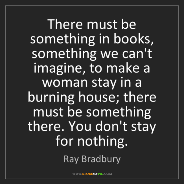 Ray Bradbury: There must be something in books, something we can't...