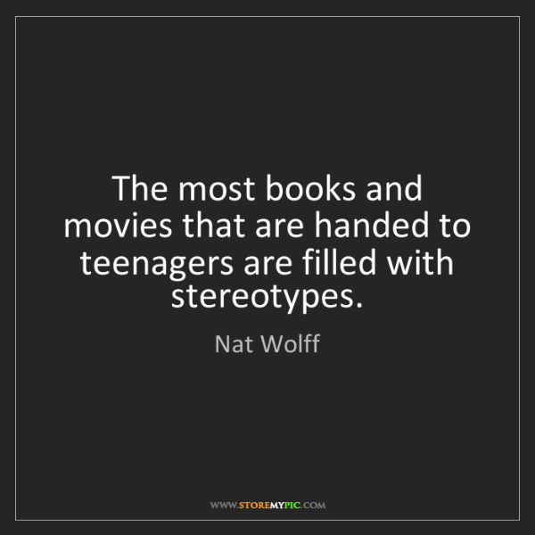 Nat Wolff: The most books and movies that are handed to teenagers...
