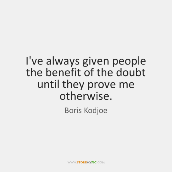 I've always given people the benefit of the doubt until they prove ...