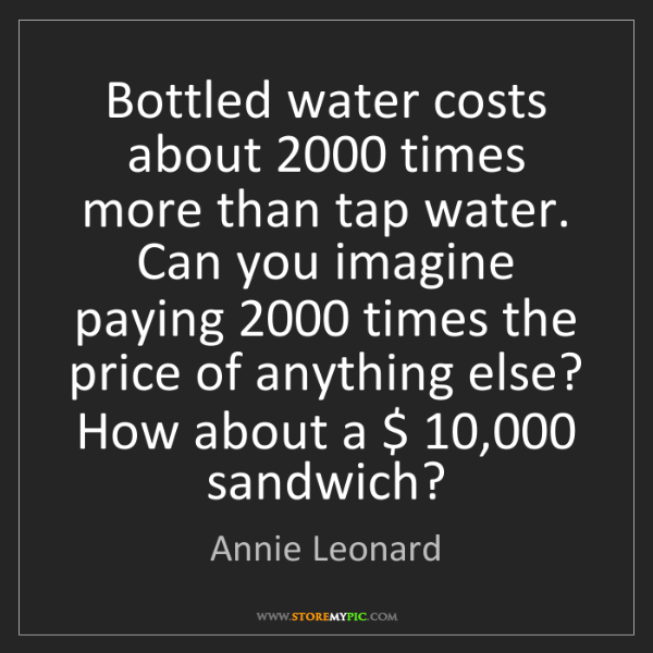 Annie Leonard: Bottled water costs about 2000 times more than tap water....