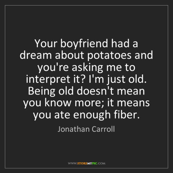 Jonathan Carroll: Your boyfriend had a dream about potatoes and you're...