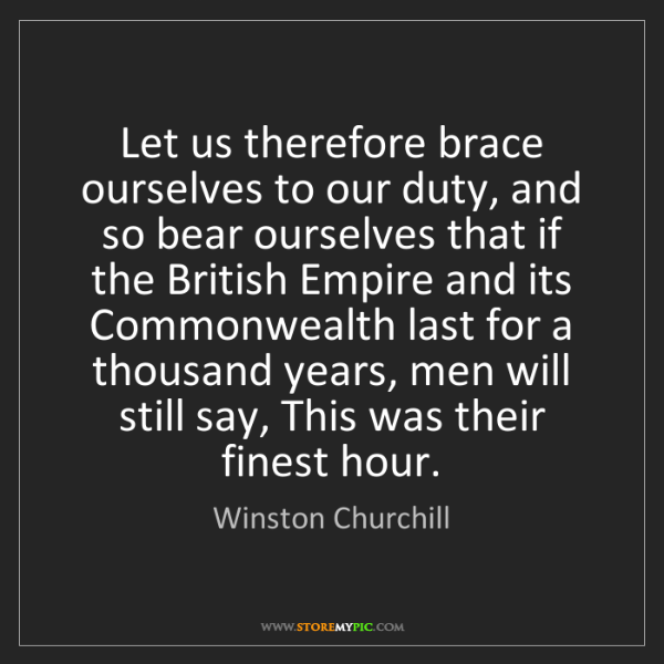 Winston Churchill: Let us therefore brace ourselves to our duty, and so...