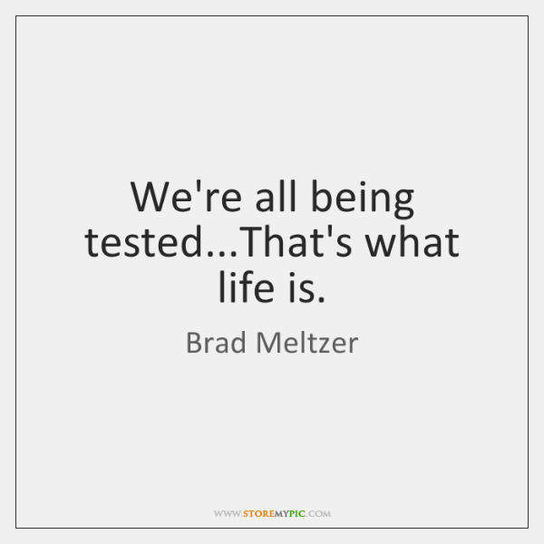 We're all being tested...That's what life is.