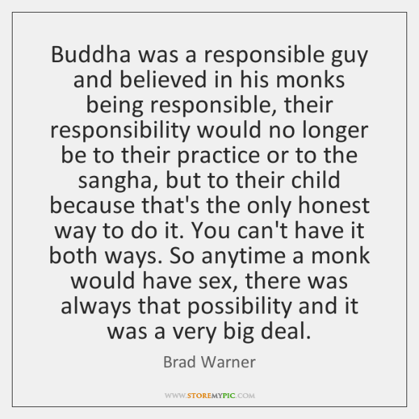Buddha was a responsible guy and believed in his monks being responsible, ...