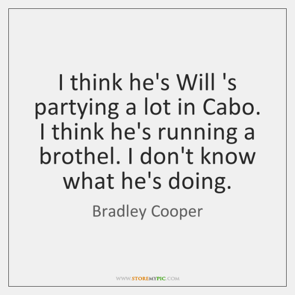 I think he's Will 's partying a lot in Cabo. I think ...