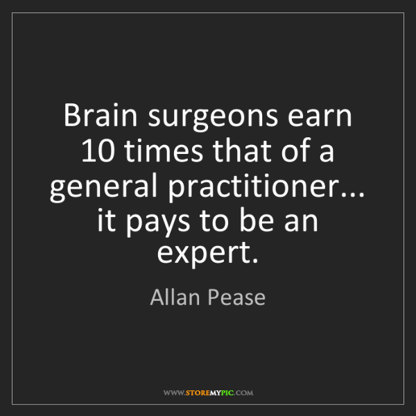 Allan Pease: Brain surgeons earn 10 times that of a general practitioner......