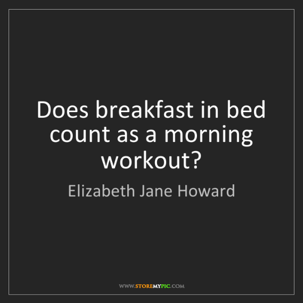 Elizabeth Jane Howard: Does breakfast in bed count as a morning workout?