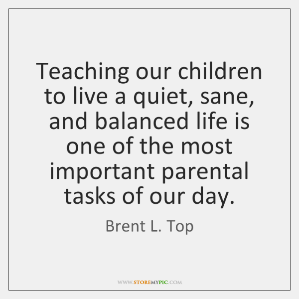 Teaching our children to live a quiet, sane, and balanced life is ...