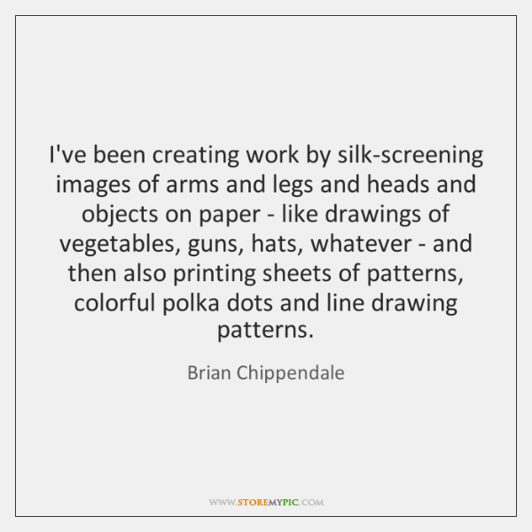 I've been creating work by silk-screening images of arms and legs and ...