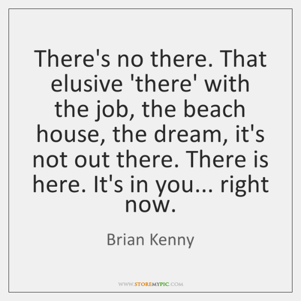 There's no there. That elusive 'there' with the job, the beach house, ...