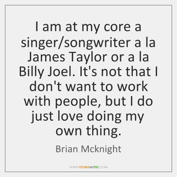 I am at my core a singer/songwriter a la James Taylor ...