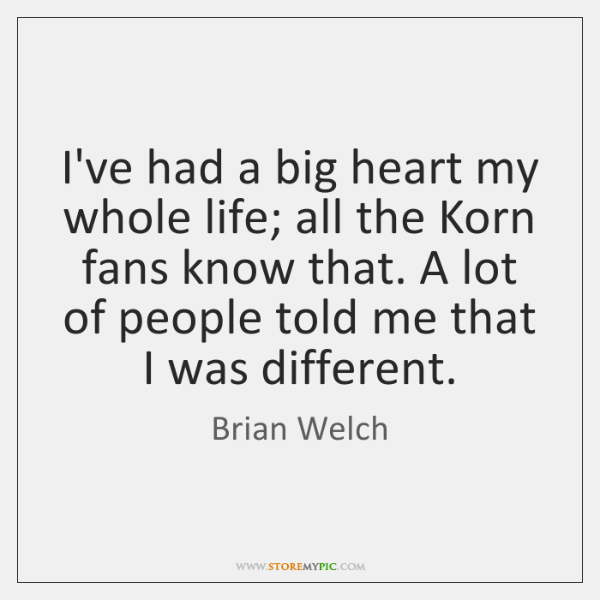 I've had a big heart my whole life; all the Korn fans ...