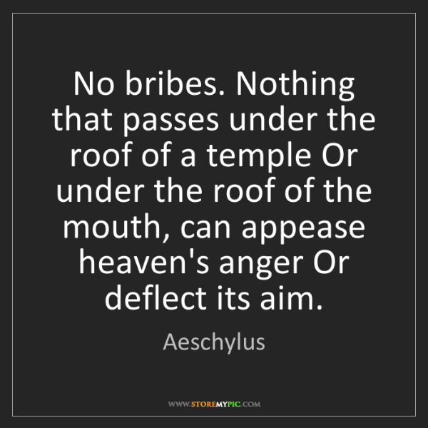 Aeschylus: No bribes. Nothing that passes under the roof of a temple...