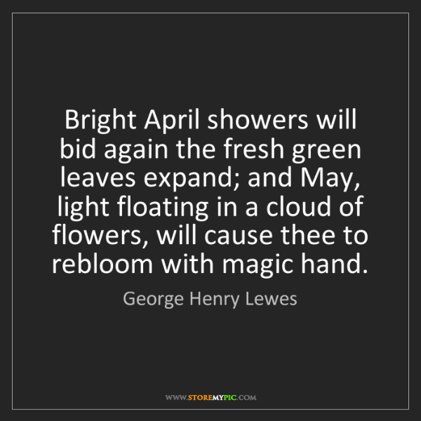 George Henry Lewes: Bright April showers will bid again the fresh green leaves...