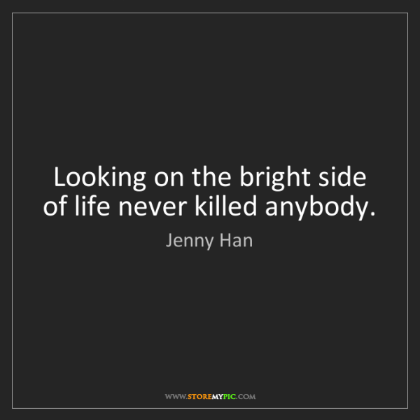 Jenny Han: Looking on the bright side of life never killed anybody.
