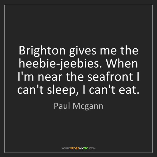 Paul Mcgann: Brighton gives me the heebie-jeebies. When I'm near the...