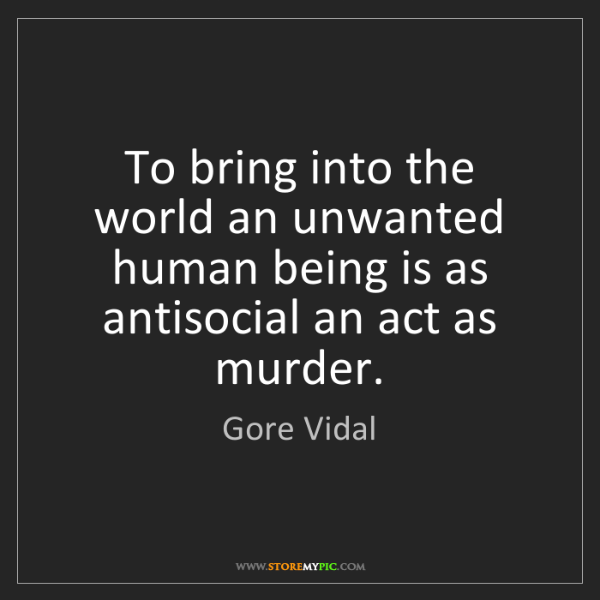 Gore Vidal: To bring into the world an unwanted human being is as...