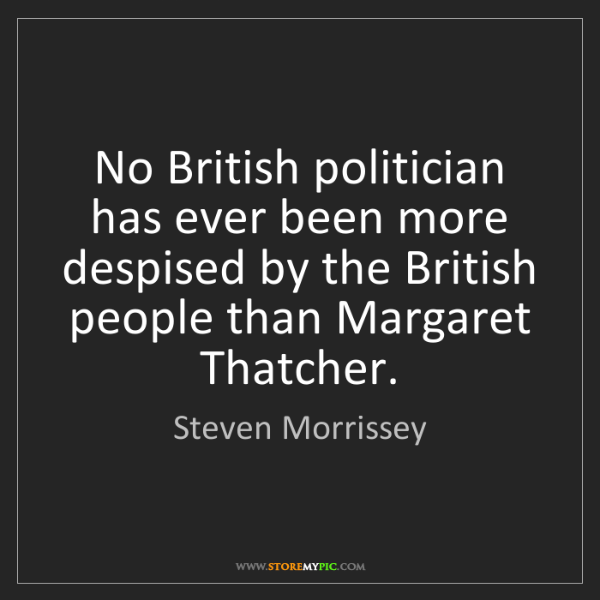 Steven Morrissey: No British politician has ever been more despised by...