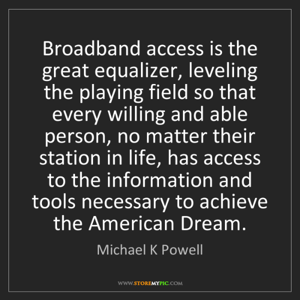 Michael K Powell: Broadband access is the great equalizer, leveling the...