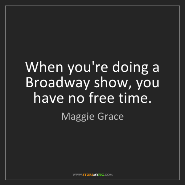 Maggie Grace: When you're doing a Broadway show, you have no free time.