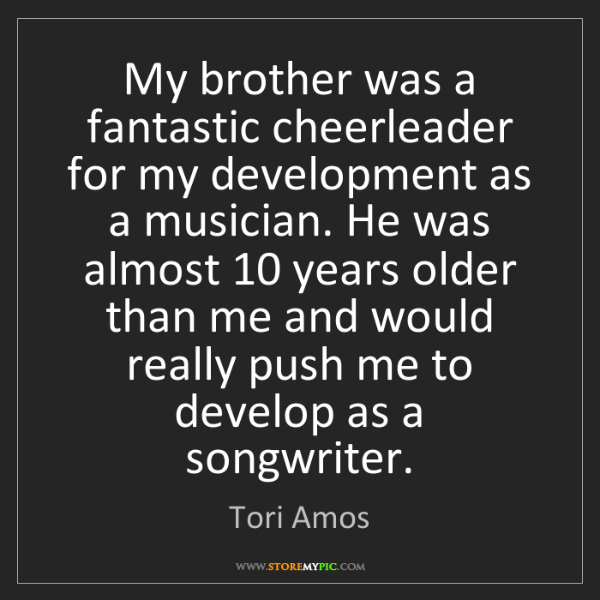 Tori Amos: My brother was a fantastic cheerleader for my development...