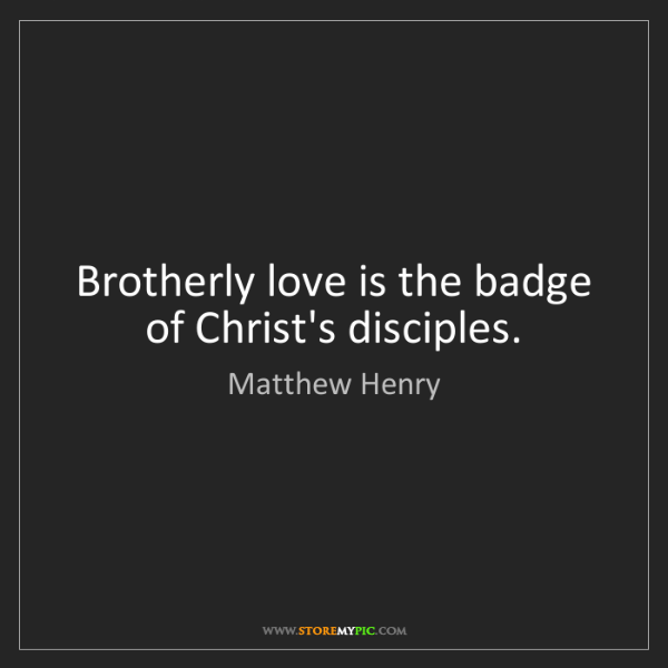 Matthew Henry: Brotherly love is the badge of Christ's disciples.