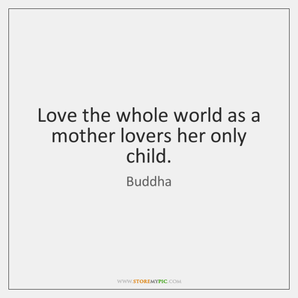 Love the whole world as a mother lovers her only child.
