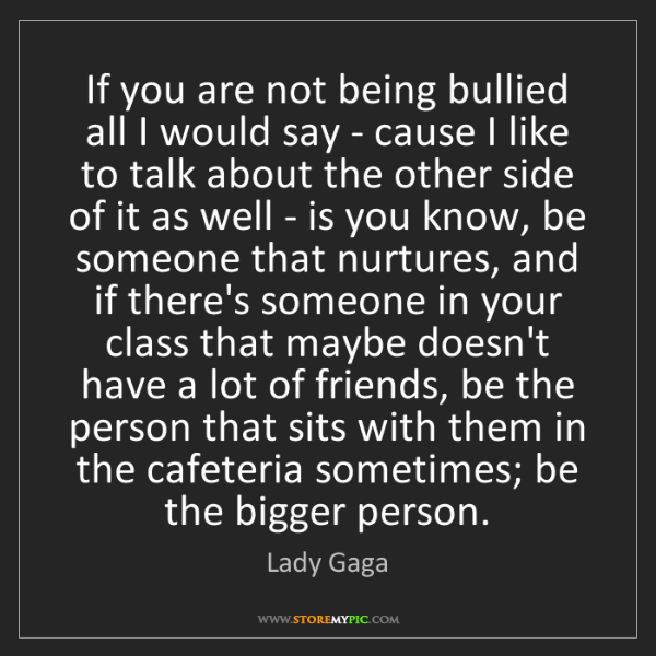 Lady Gaga: If you are not being bullied all I would say - cause...