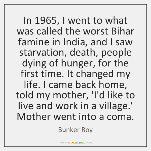 In 1965, I went to what was called the worst Bihar famine in ...
