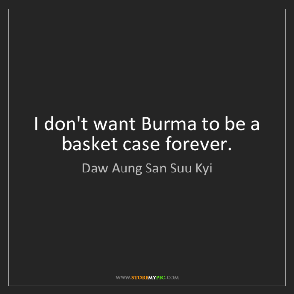 Daw Aung San Suu Kyi: I don't want Burma to be a basket case forever.