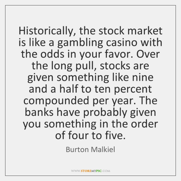 Historically, the stock market is like a gambling casino with the odds ...