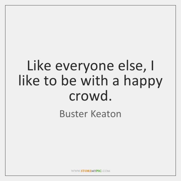 Like everyone else, I like to be with a happy crowd.