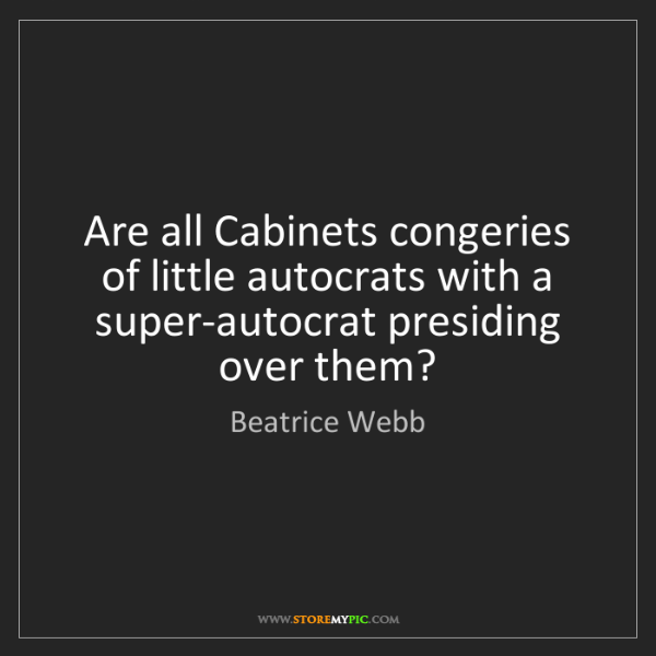 Beatrice Webb: Are all Cabinets congeries of little autocrats with a...