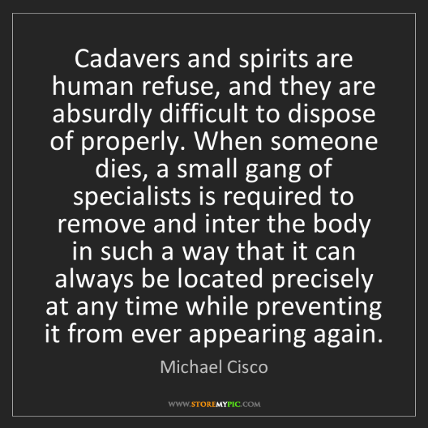 Michael Cisco: Cadavers and spirits are human refuse, and they are absurdly...