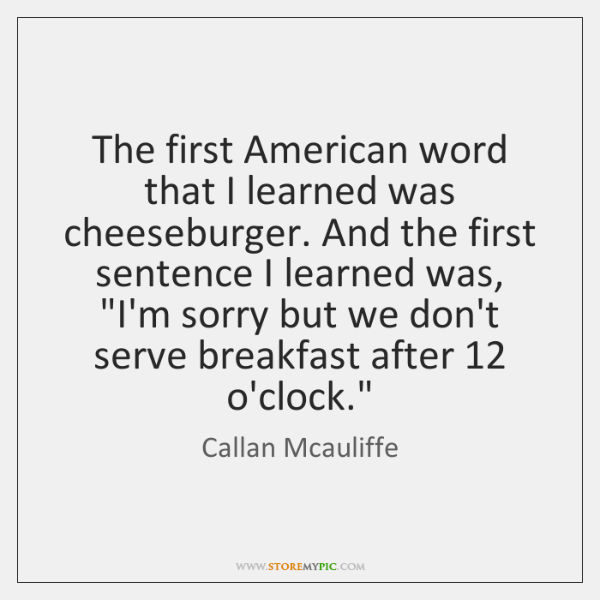 The first American word that I learned was cheeseburger. And the first ...