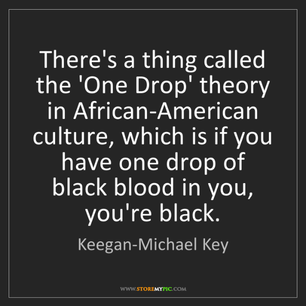 Keegan-Michael Key: There's a thing called the 'One Drop' theory in African-American...