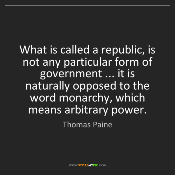 Thomas Paine: What is called a republic, is not any particular form...