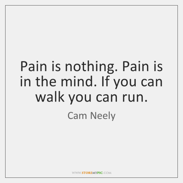 Pain is nothing. Pain is in the mind. If you can walk ...