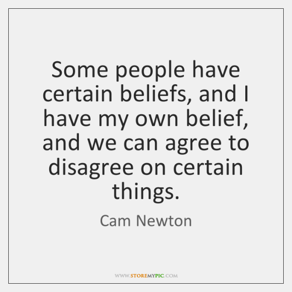 Some people have certain beliefs, and I have my own belief, and ...