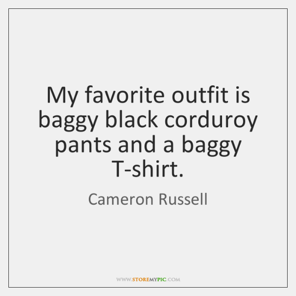 My favorite outfit is baggy black corduroy pants and a baggy T-shirt.
