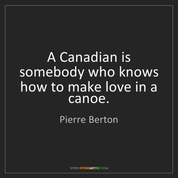 Pierre Berton: A Canadian is somebody who knows how to make love in...