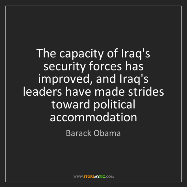 Barack Obama: The capacity of Iraq's security forces has improved,...