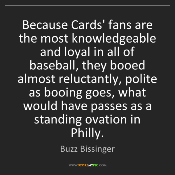 Buzz Bissinger: Because Cards' fans are the most knowledgeable and loyal...