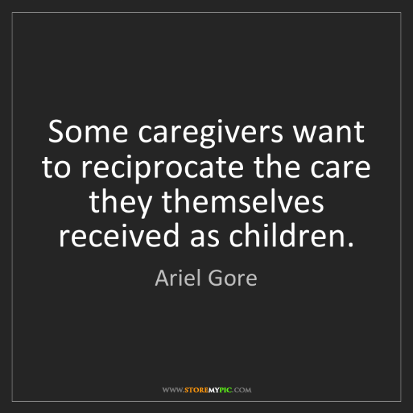 Ariel Gore: Some caregivers want to reciprocate the care they themselves...