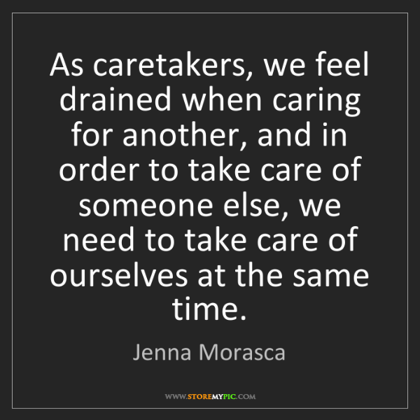Jenna Morasca: As caretakers, we feel drained when caring for another,...