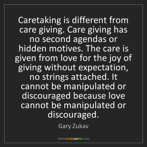 Gary Zukav: Caretaking is different from care giving. Care giving...