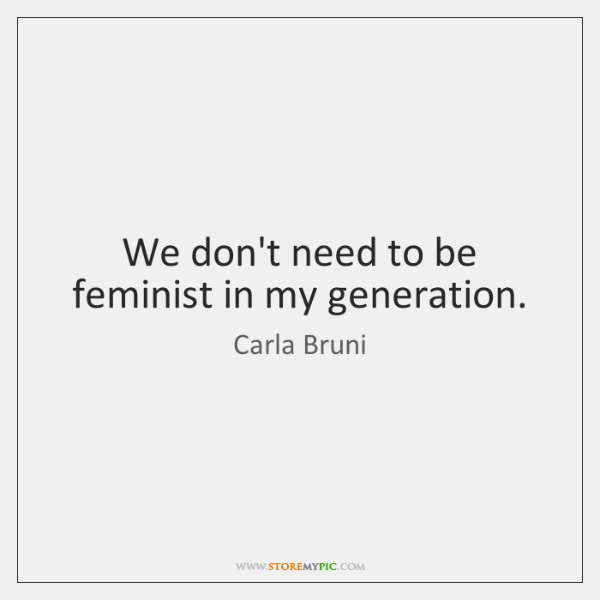 We don't need to be feminist in my generation.