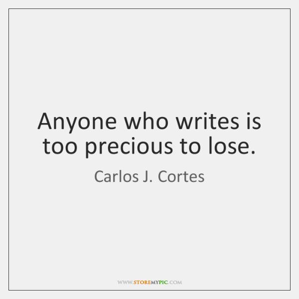 Anyone who writes is too precious to lose.
