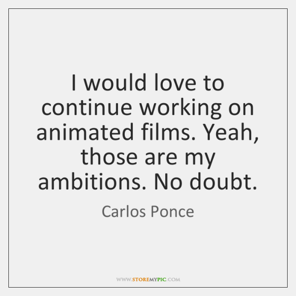 I would love to continue working on animated films. Yeah, those are ...