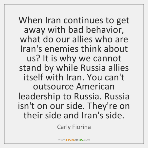 When Iran continues to get away with bad behavior, what do our ...